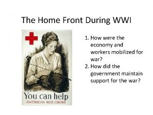 The Home Front During WWI 1 How were