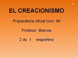 EL CREACIONISMO Preparatoria oficial nm 99 Profesor Marcos
