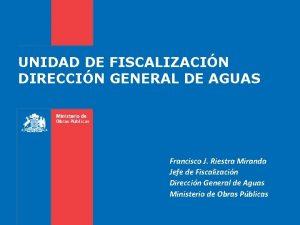 UNIDAD DE FISCALIZACIN DIRECCIN GENERAL DE AGUAS Francisco