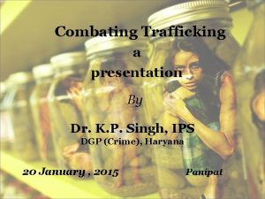 Combating Trafficking a presentation By Dr K P