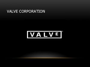 VALVE CORPORATION ABOUT VALVE A private video game