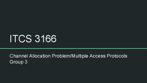 ITCS 3166 Channel Allocation ProblemMultiple Access Protocols Group