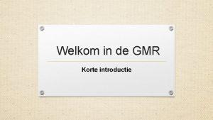 Welkom in de GMR Korte introductie Inleiding Welkom