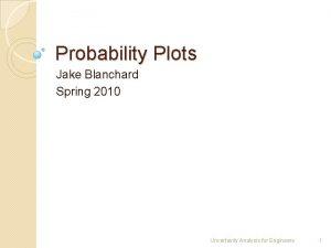 Probability Plots Jake Blanchard Spring 2010 Uncertainty Analysis