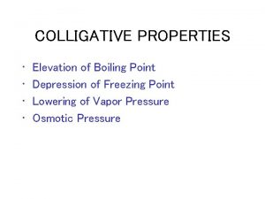 COLLIGATIVE PROPERTIES Elevation of Boiling Point Depression of