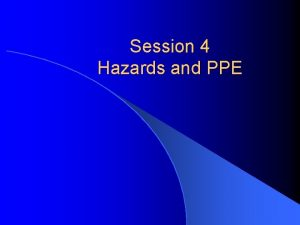 Session 4 Hazards and PPE Hazards Pressure Chemicals