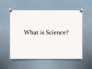 What is Science What is Science O Science
