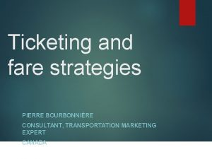 Ticketing and fare strategies PIERRE BOURBONNIRE CONSULTANT TRANSPORTATION