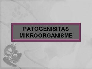 PATOGENISITAS MIKROORGANISME PENDAHULUAN Pada dasarnya dari seluruh m