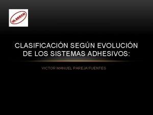CLASIFICACIN SEGN EVOLUCIN DE LOS SISTEMAS ADHESIVOS VICTOR