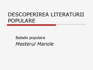 DESCOPERIREA LITERATURII POPULARE Balada populara Mesterul Manole Aspecte