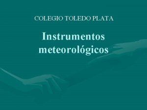 COLEGIO TOLEDO PLATA Instrumentos meteorolgicos El tiempo y