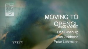 MOVING TO OPENGL Jason Mitchell Dan Ginsburg Rich