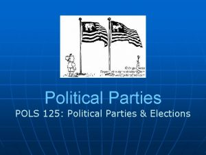 Political Parties POLS 125 Political Parties Elections Why