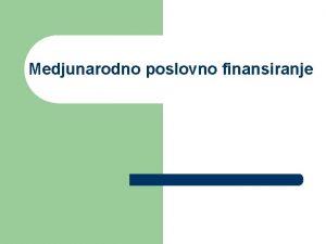 Medjunarodno poslovno finansiranje Sadraj predmeta I Globalizacija i
