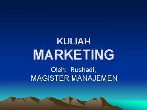 KULIAH MARKETING Oleh Rushadi MAGISTER MANAJEMEN STRATEGI PEMASARAN