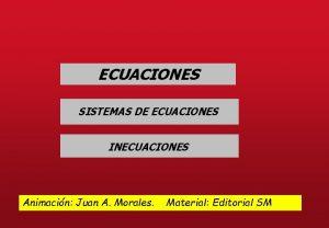 ECUACIONES SISTEMAS DE ECUACIONES INECUACIONES Animacin Juan A