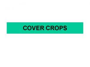 COVER CROPS Why use cover crops Cover crops