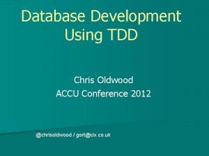 Database Development Using TDD Chris Oldwood ACCU Conference