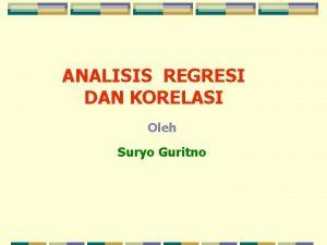 ANALISIS REGRESI DAN KORELASI Oleh Suryo Guritno MASALAH