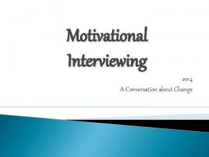 Motivational Interviewing 2014 A Conversation about Change Presentation