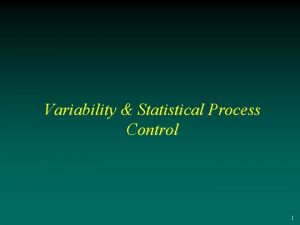 Variability Statistical Process Control 1 Outline Section 1