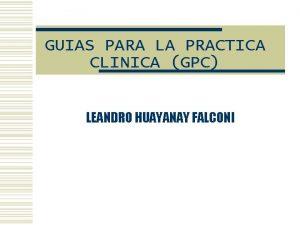 GUIAS PARA LA PRACTICA CLINICA GPC LEANDRO HUAYANAY