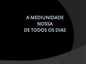 A MEDIUNIDADE NOSSA DE TODOS OS DIAS Mdium