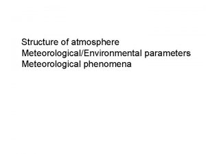 Structure of atmosphere MeteorologicalEnvironmental parameters Meteorological phenomena Scopes