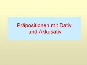 Prpositionen mit Dativ und Akkusativ Prpositionen mit Dativ
