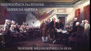 INDEPENDNCIA Dos ESTADOS UNIDOS DA AMRICA PROFESSOR WILLIAM