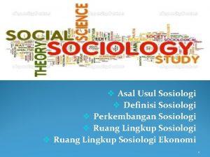 v Asal Usul Sosiologi v Definisi Sosiologi v