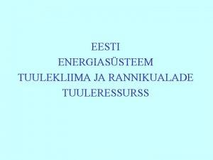 EESTI ENERGIASSTEEM TUULEKLIIMA JA RANNIKUALADE TUULERESSURSS Eesti unikaalne