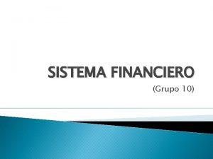 SISTEMA FINANCIERO Grupo 10 CONCEPTO El sistema financiero