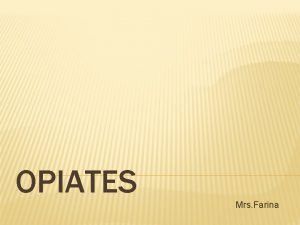 OPIATES Mrs Farina INTRODUCTION What are Opiates Opiates