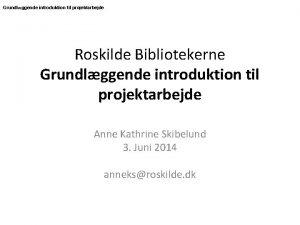 Grundlggende introduktion til projektarbejde Roskilde Bibliotekerne Grundlggende introduktion