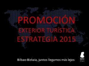 PROMOCIN EXTERIOR TURSTICA ESTRATEGIA 2015 BilbaoBizkaia juntos llegamos