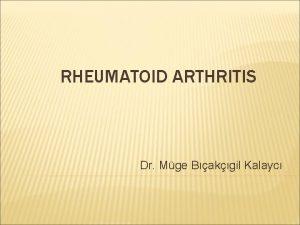 RHEUMATOID ARTHRITIS Dr Mge Bakgil Kalayc RHEUMATOID ARTHRITIS