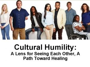 Cultural Humility A Lens for Seeing Each Other