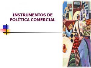 INSTRUMENTOS DE POLTICA COMERCIAL INSTRUMENTOS DE POLTICA COMERCIAL