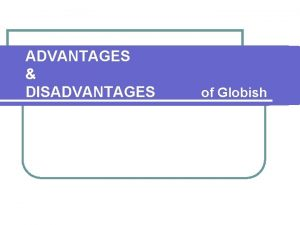 ADVANTAGES DISADVANTAGES of Globish ADVANTAGES l Globish is