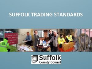 SUFFOLK TRADING STANDARDS Who are Trading Standards Suffolk