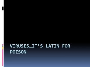 VIRUSESITS LATIN FOR POISON What is a virus