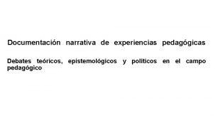 Documentacin narrativa de experiencias pedaggicas Debates tericos epistemolgicos