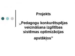 Projekts Pedagogu konkurtspjas veicinana izgltbas sistmas optimizcijas apstkos