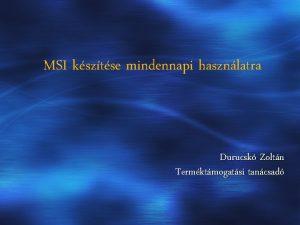 MSI ksztse mindennapi hasznlatra Durucsk Zoltn Termktmogatsi tancsad