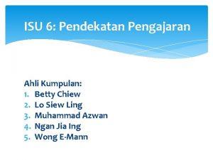 ISU 6 Pendekatan Pengajaran Ahli Kumpulan 1 Betty