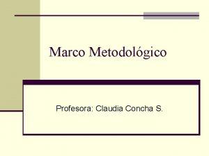 Marco Metodolgico Profesora Claudia Concha S Eleccin Metodolgica