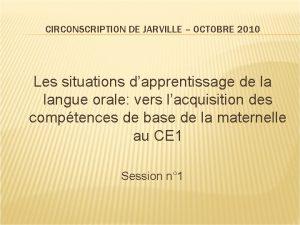 CIRCONSCRIPTION DE JARVILLE OCTOBRE 2010 Les situations dapprentissage