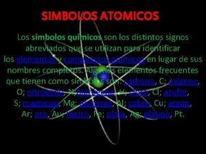 SIMBOLOS ATOMICOS Los smbolos qumicos son los distintos
